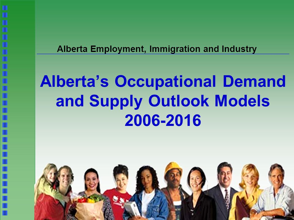 Alberta Employment, Immigration and Industry Alberta's Occupational Demand and Supply Outlook Models 2006-2016