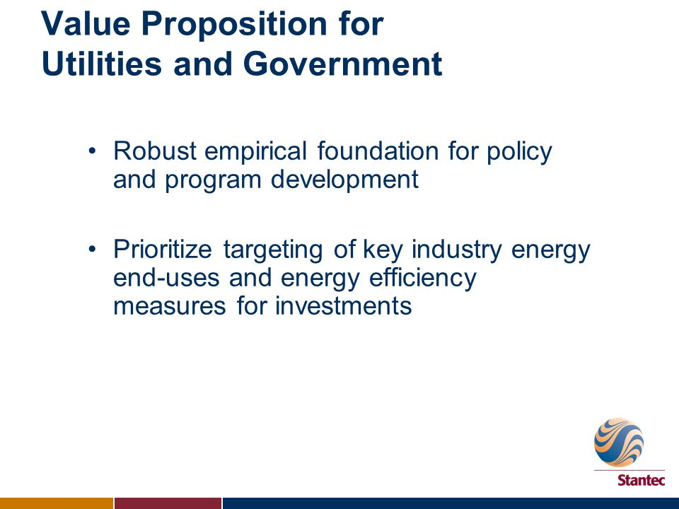 Value Proposition for Utilities and Government Robust empirical foundation for policy and program development Prioritize targeting of key industry energy end-uses and energy efficiency measures for investments