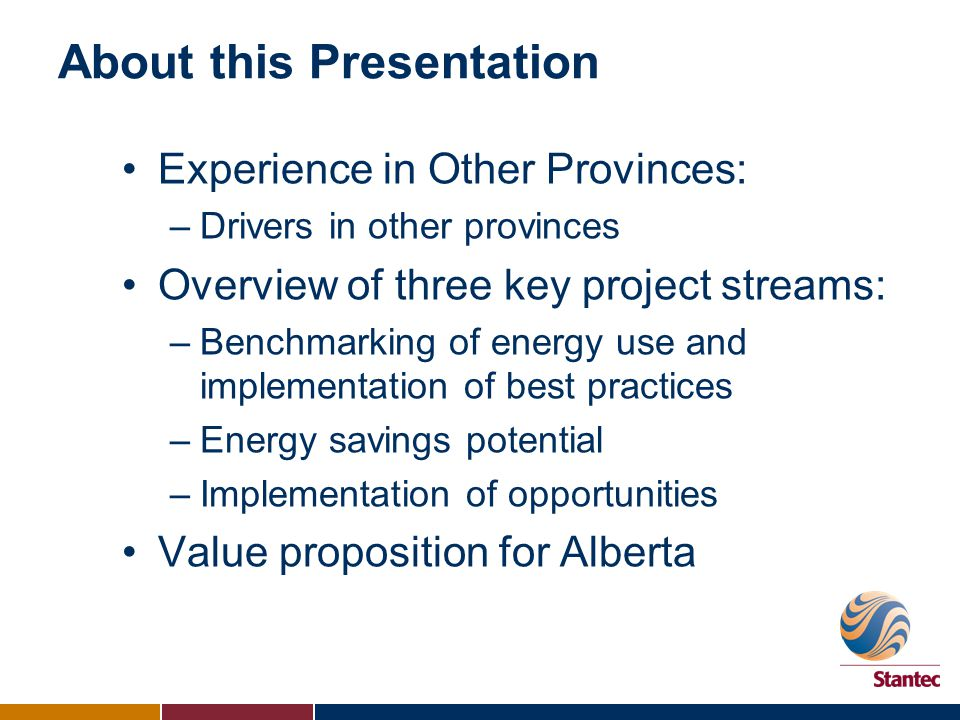 About this Presentation Experience in Other Provinces: –Drivers in other provinces Overview of three key project streams: –Benchmarking of energy use and implementation of best practices –Energy savings potential –Implementation of opportunities Value proposition for Alberta