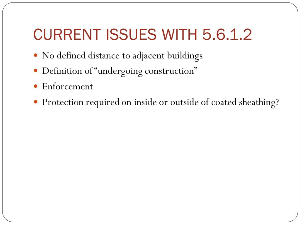 CURRENT ISSUES WITH 5.6.1.2 No defined distance to adjacent buildings Definition of undergoing construction Enforcement Protection required on inside or outside of coated sheathing