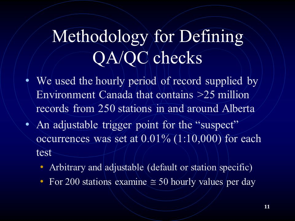 11 Methodology for Defining QA/QC checks We used the hourly period of record supplied by Environment Canada that contains >25 million records from 250 stations in and around Alberta An adjustable trigger point for the suspect occurrences was set at 0.01% (1:10,000) for each test Arbitrary and adjustable (default or station specific) For 200 stations examine @ 50 hourly values per day