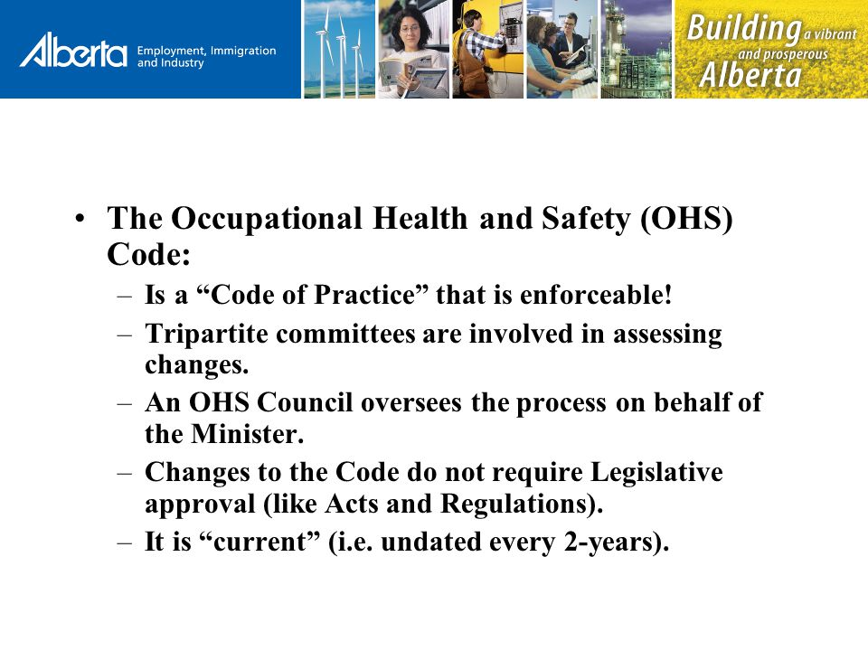 The Occupational Health and Safety (OHS) Code: –Is a Code of Practice that is enforceable.