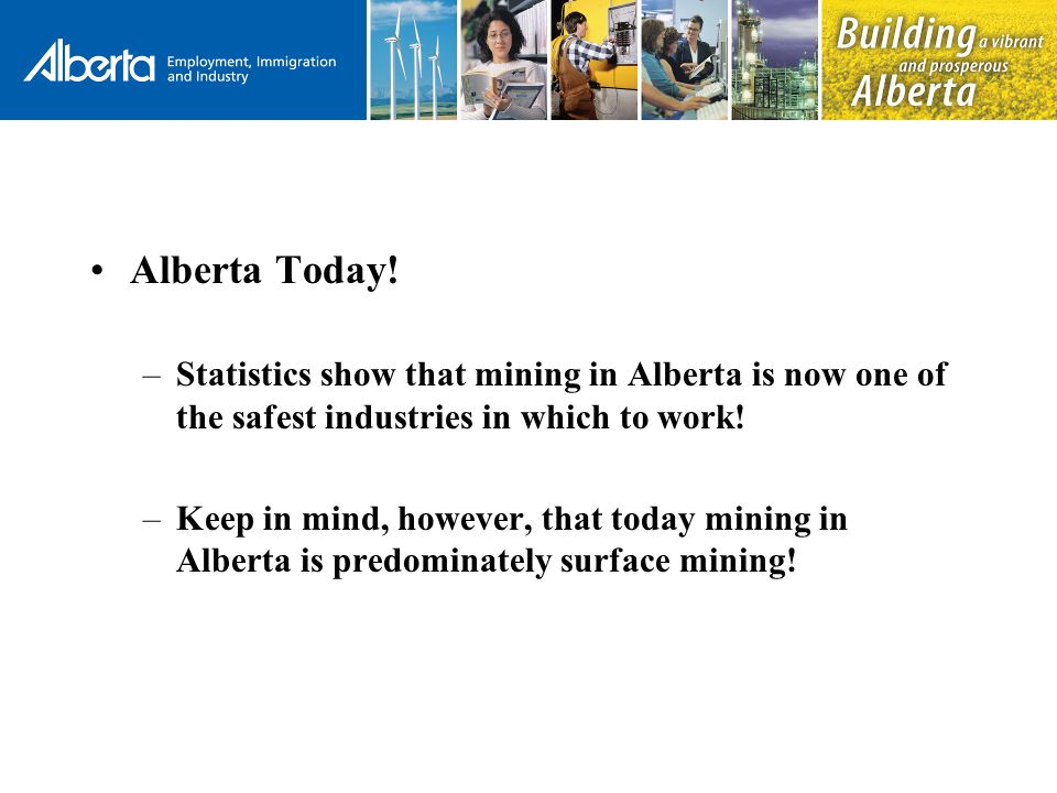 Alberta Today! –Statistics show that mining in Alberta is now one of the safest industries in which to work! –Keep in mind, however, that today mining