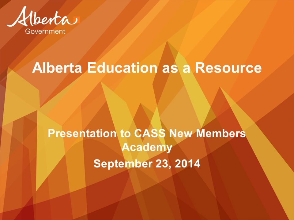 Alberta Education as a Resource Presentation to CASS New Members Academy September 23, 2014
