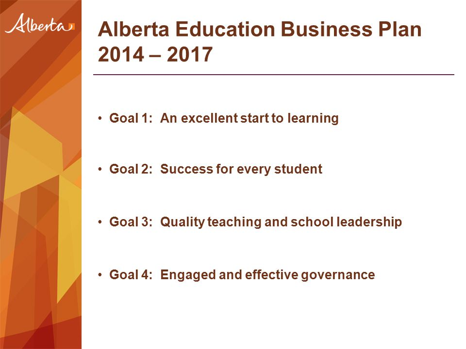 Alberta Education Business Plan 2014 – 2017 Goal 1: An excellent start to learning Goal 2: Success for every student Goal 3: Quality teaching and scho