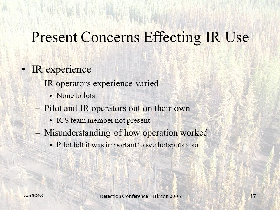 June 8/2006 Detection Conference – Hinton 200617 Present Concerns Effecting IR Use IR experience –IR operators experience varied None to lots –Pilot and IR operators out on their own ICS team member not present –Misunderstanding of how operation worked Pilot felt it was important to see hotspots also