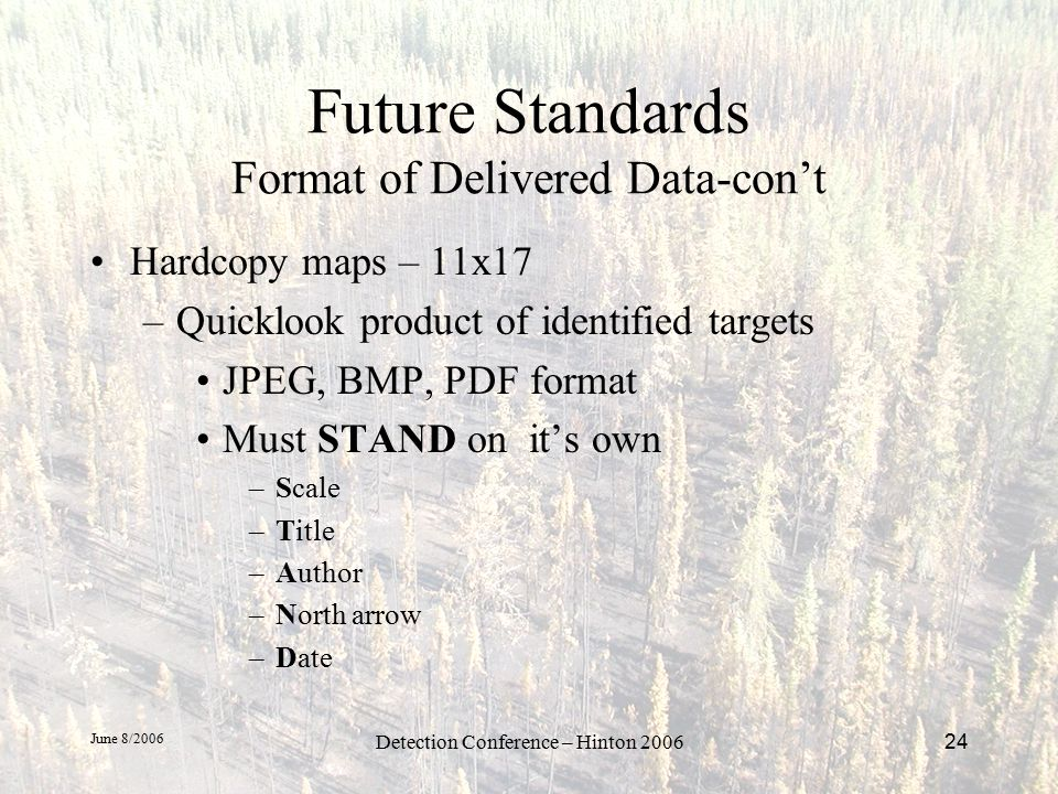 June 8/2006 Detection Conference – Hinton 200624 Future Standards Format of Delivered Data-con't Hardcopy maps – 11x17 –Quicklook product of identified targets JPEG, BMP, PDF format Must STAND on it's own –Scale –Title –Author –North arrow –Date