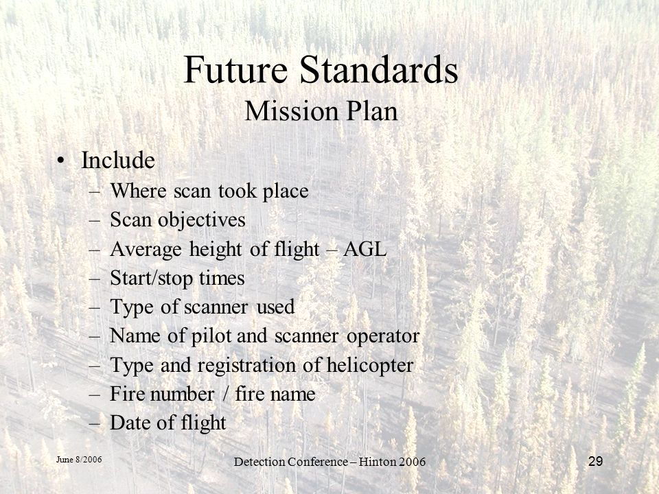 June 8/2006 Detection Conference – Hinton 200629 Future Standards Mission Plan Include –Where scan took place –Scan objectives –Average height of flight – AGL –Start/stop times –Type of scanner used –Name of pilot and scanner operator –Type and registration of helicopter –Fire number / fire name –Date of flight