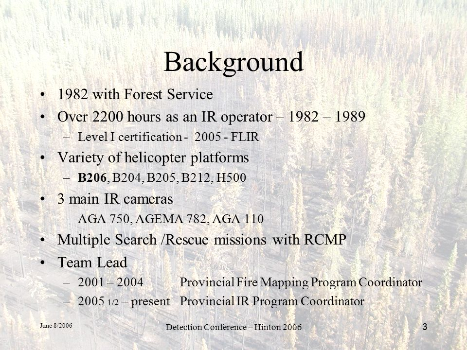 June 8/2006 Detection Conference – Hinton 20063 Background 1982 with Forest Service Over 2200 hours as an IR operator – 1982 – 1989 –Level I certification - 2005 - FLIR Variety of helicopter platforms –B206, B204, B205, B212, H500 3 main IR cameras –AGA 750, AGEMA 782, AGA 110 Multiple Search /Rescue missions with RCMP Team Lead –2001 – 2004 Provincial Fire Mapping Program Coordinator –2005 1/2 – present Provincial IR Program Coordinator