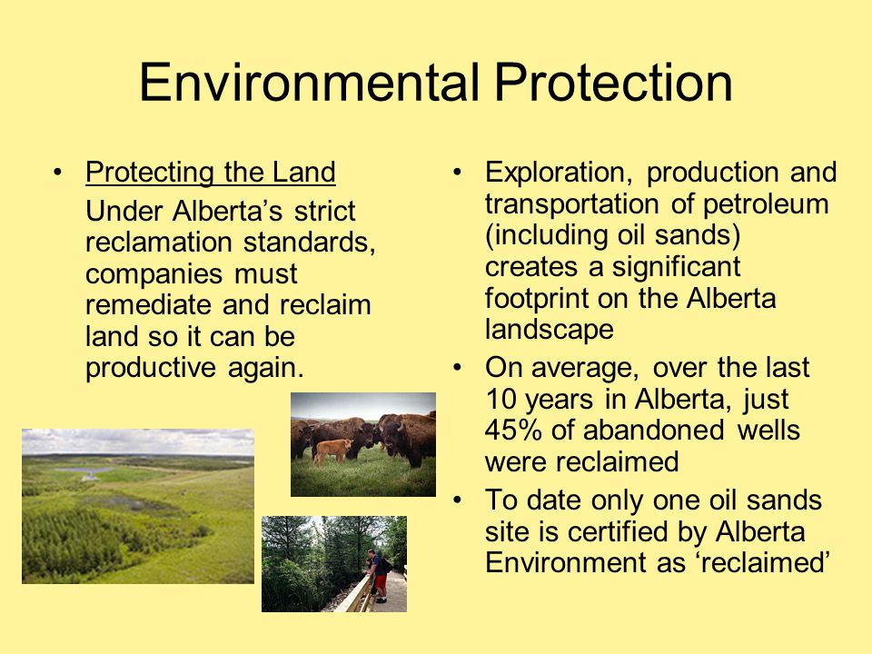 Environmental Protection Protecting the Land Under Alberta's strict reclamation standards, companies must remediate and reclaim land so it can be prod