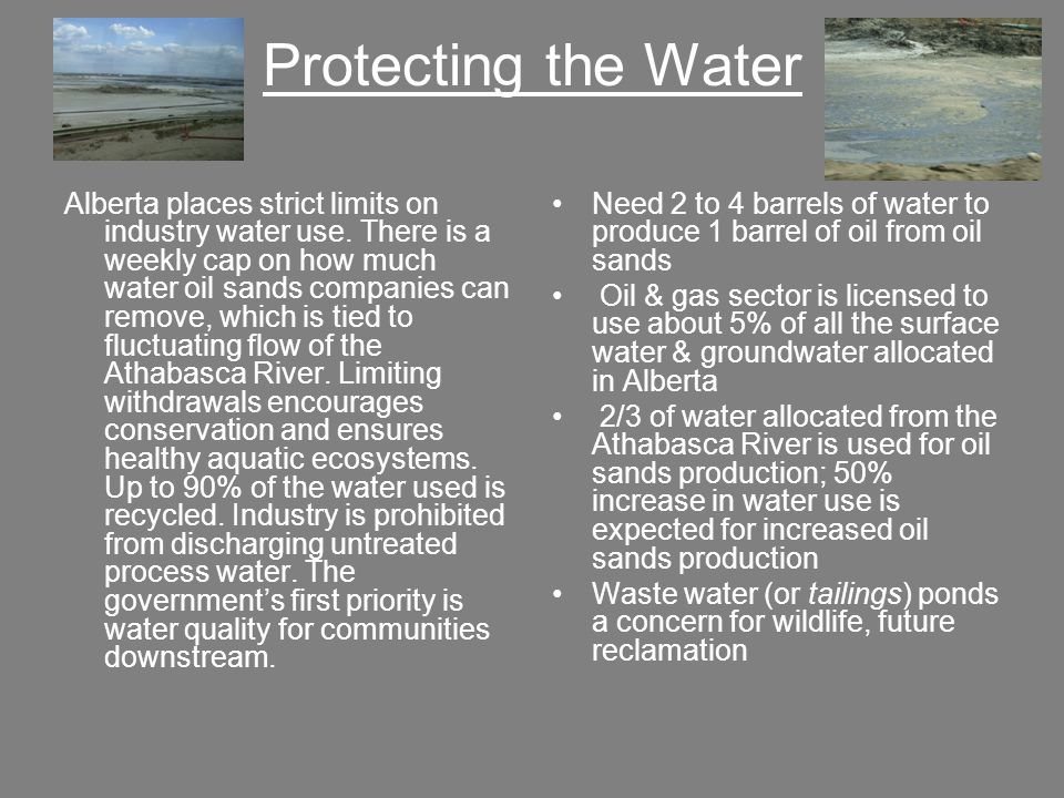 Protecting the Water Alberta places strict limits on industry water use. There is a weekly cap on how much water oil sands companies can remove, which