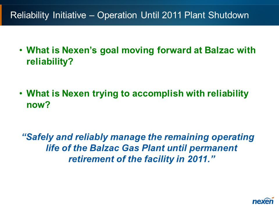 Reliability Initiative – Operation Until 2011 Plant Shutdown What is Nexen's goal moving forward at Balzac with reliability.
