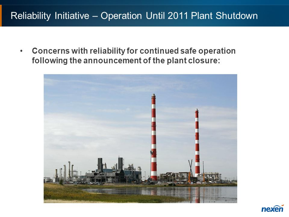 Reliability Initiative – Operation Until 2011 Plant Shutdown Concerns with reliability for continued safe operation following the announcement of the plant closure: