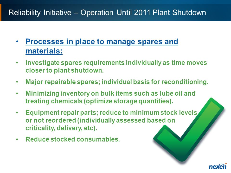 Reliability Initiative – Operation Until 2011 Plant Shutdown Processes in place to manage spares and materials: Investigate spares requirements individually as time moves closer to plant shutdown.