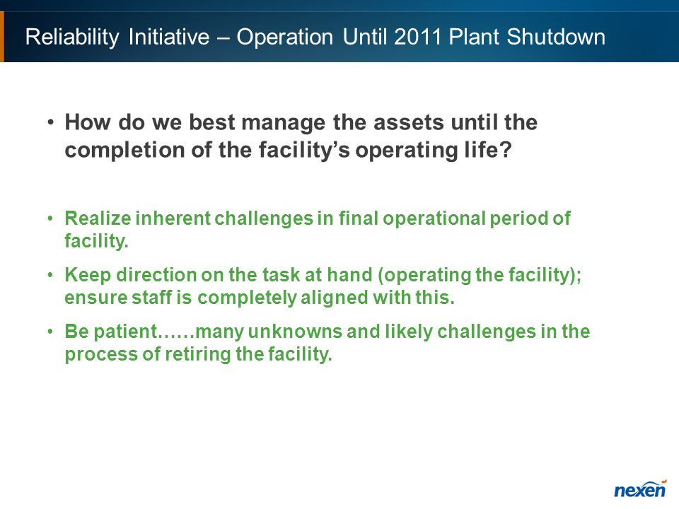Reliability Initiative – Operation Until 2011 Plant Shutdown How do we best manage the assets until the completion of the facility's operating life.
