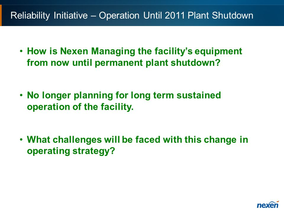 Reliability Initiative – Operation Until 2011 Plant Shutdown How is Nexen Managing the facility's equipment from now until permanent plant shutdown.