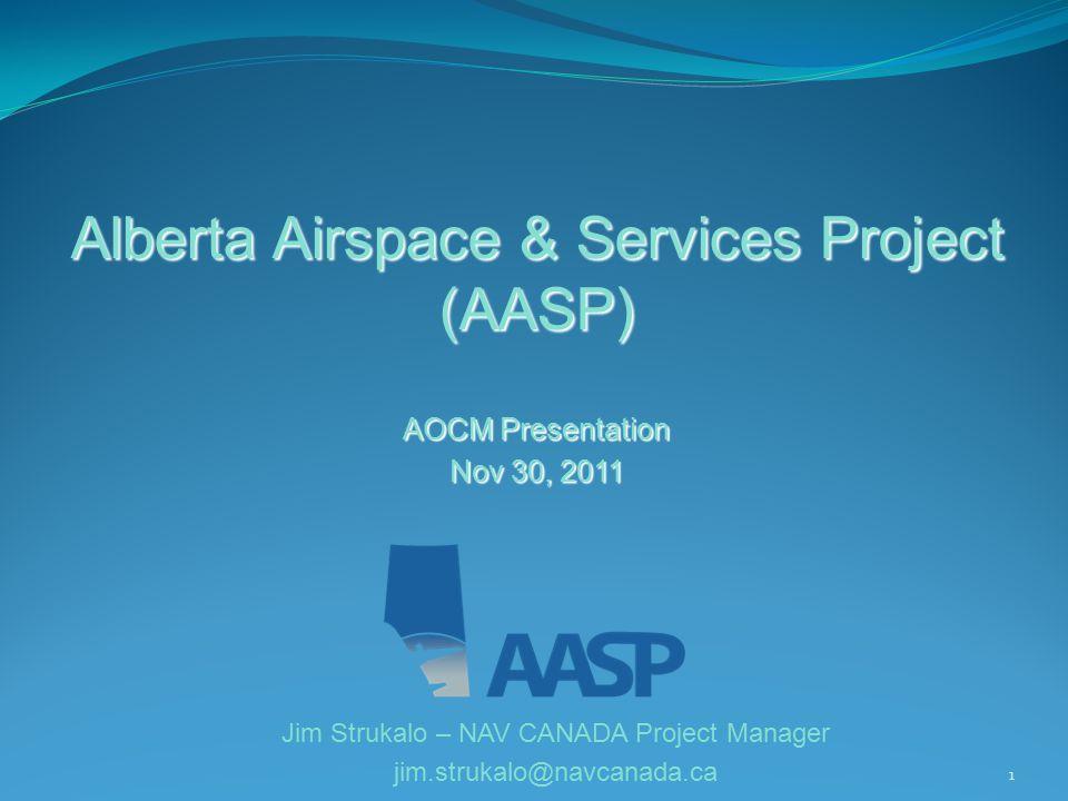 1 Alberta Airspace & Services Project (AASP) AOCM Presentation Nov 30, 2011 Jim Strukalo – NAV CANADA Project Manager jim.strukalo@navcanada.ca