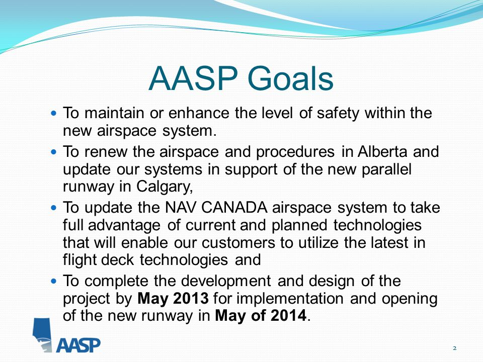 2 AASP Goals To maintain or enhance the level of safety within the new airspace system. To renew the airspace and procedures in Alberta and update our