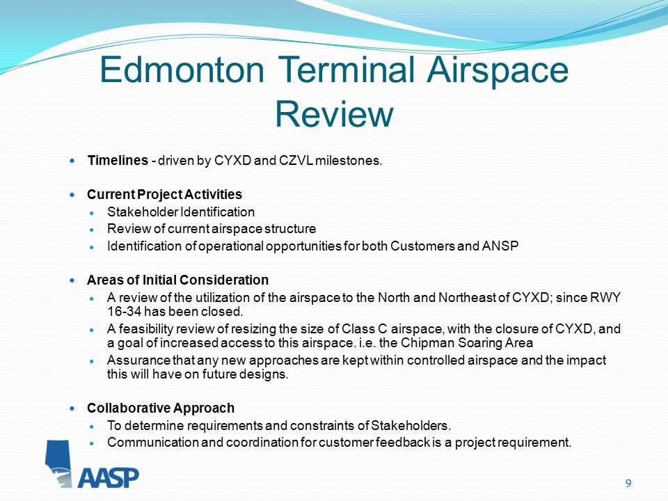 9 Edmonton Terminal Airspace Review Timelines - driven by CYXD and CZVL milestones. Current Project Activities Stakeholder Identification Review of cu
