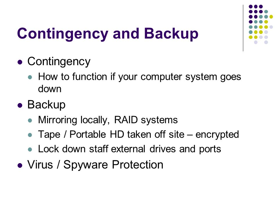Contingency and Backup Contingency How to function if your computer system goes down Backup Mirroring locally, RAID systems Tape / Portable HD taken off site – encrypted Lock down staff external drives and ports Virus / Spyware Protection