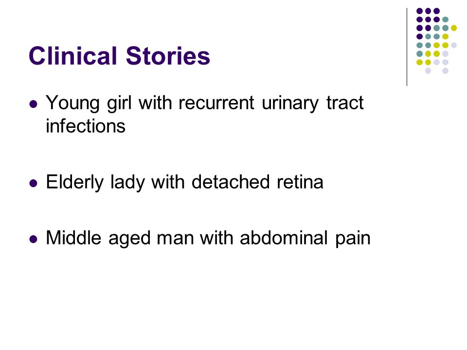 Clinical Stories Young girl with recurrent urinary tract infections Elderly lady with detached retina Middle aged man with abdominal pain