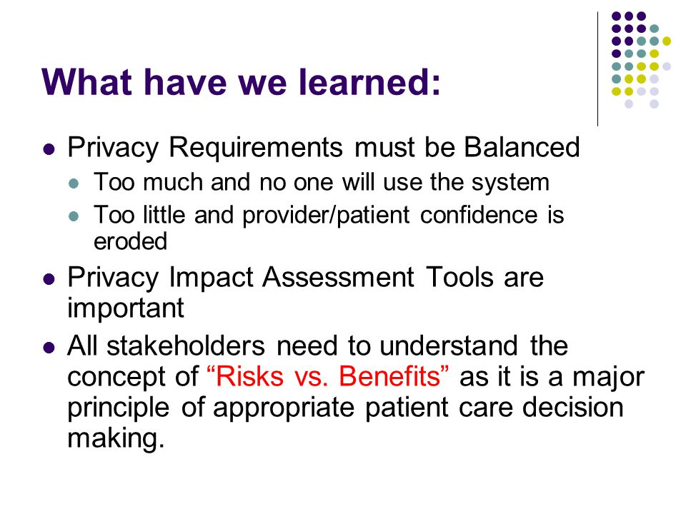 What have we learned: Privacy Requirements must be Balanced Too much and no one will use the system Too little and provider/patient confidence is eroded Privacy Impact Assessment Tools are important All stakeholders need to understand the concept of Risks vs.