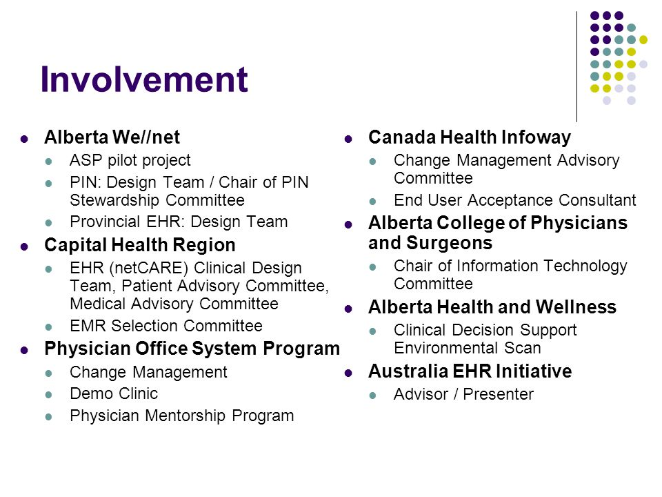 Involvement Alberta We//net ASP pilot project PIN: Design Team / Chair of PIN Stewardship Committee Provincial EHR: Design Team Capital Health Region EHR (netCARE) Clinical Design Team, Patient Advisory Committee, Medical Advisory Committee EMR Selection Committee Physician Office System Program Change Management Demo Clinic Physician Mentorship Program Canada Health Infoway Change Management Advisory Committee End User Acceptance Consultant Alberta College of Physicians and Surgeons Chair of Information Technology Committee Alberta Health and Wellness Clinical Decision Support Environmental Scan Australia EHR Initiative Advisor / Presenter