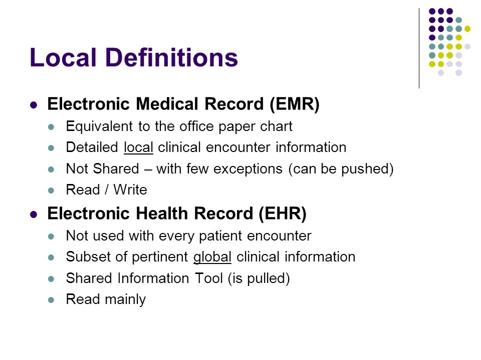 Local Definitions Electronic Medical Record (EMR) Equivalent to the office paper chart Detailed local clinical encounter information Not Shared – with few exceptions (can be pushed) Read / Write Electronic Health Record (EHR) Not used with every patient encounter Subset of pertinent global clinical information Shared Information Tool (is pulled) Read mainly