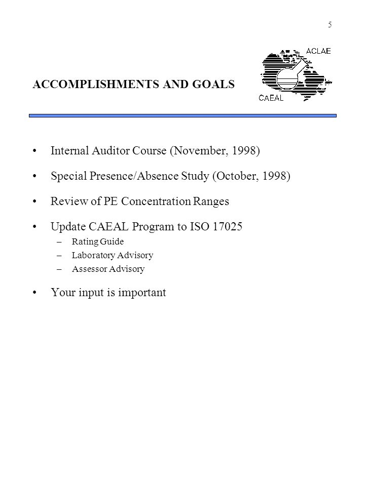 5 ACCOMPLISHMENTS AND GOALS Internal Auditor Course (November, 1998) Special Presence/Absence Study (October, 1998) Review of PE Concentration Ranges Update CAEAL Program to ISO 17025 –Rating Guide –Laboratory Advisory –Assessor Advisory Your input is important