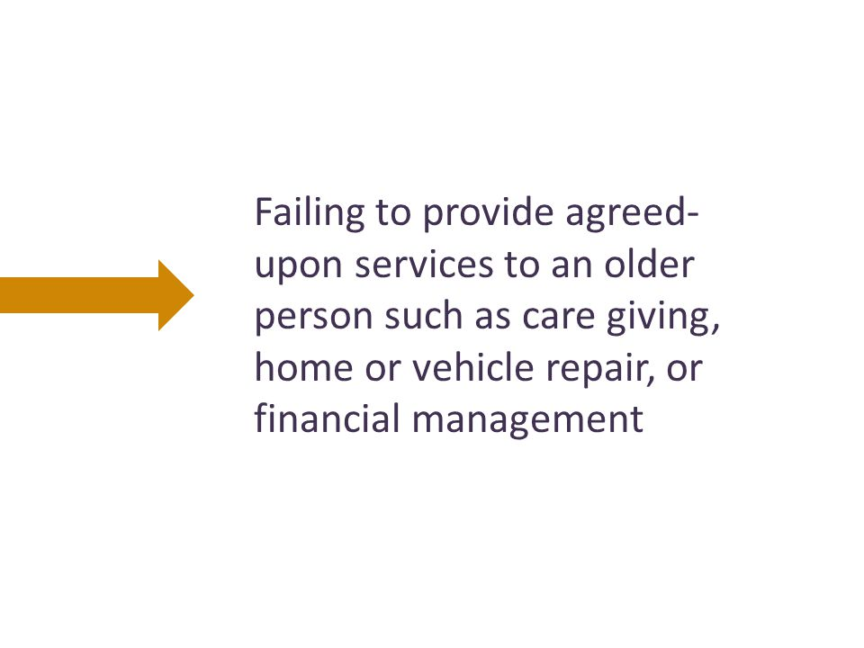 Failing to provide agreed- upon services to an older person such as care giving, home or vehicle repair, or financial management