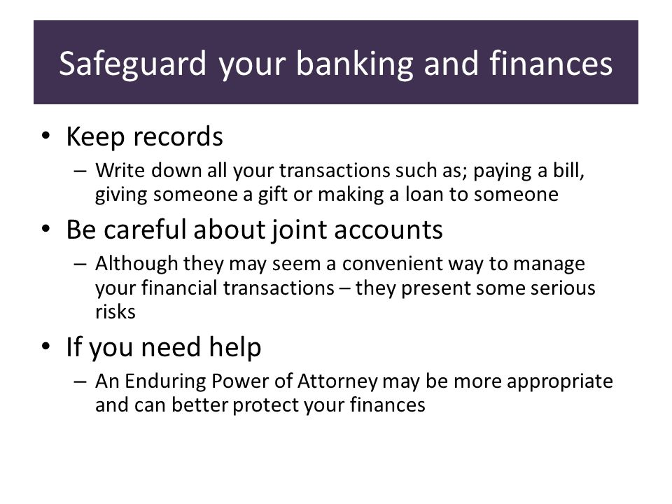 Safeguard your banking and finances Keep records – Write down all your transactions such as; paying a bill, giving someone a gift or making a loan to someone Be careful about joint accounts – Although they may seem a convenient way to manage your financial transactions – they present some serious risks If you need help – An Enduring Power of Attorney may be more appropriate and can better protect your finances