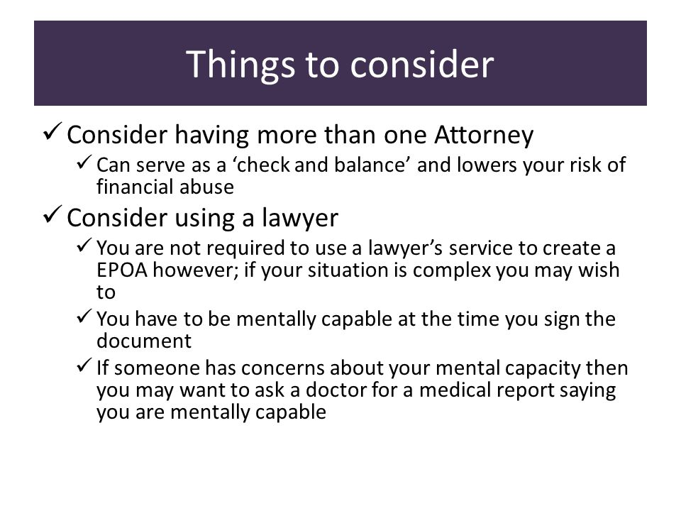 Things to consider Consider having more than one Attorney Can serve as a 'check and balance' and lowers your risk of financial abuse Consider using a lawyer You are not required to use a lawyer's service to create a EPOA however; if your situation is complex you may wish to You have to be mentally capable at the time you sign the document If someone has concerns about your mental capacity then you may want to ask a doctor for a medical report saying you are mentally capable