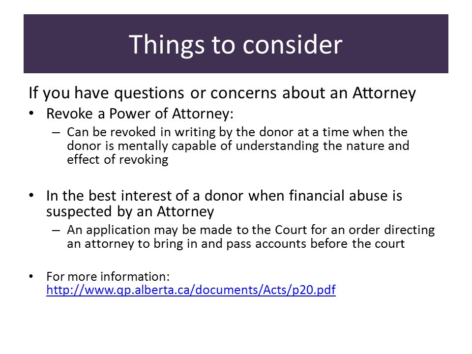 Things to consider If you have questions or concerns about an Attorney Revoke a Power of Attorney: – Can be revoked in writing by the donor at a time when the donor is mentally capable of understanding the nature and effect of revoking In the best interest of a donor when financial abuse is suspected by an Attorney – An application may be made to the Court for an order directing an attorney to bring in and pass accounts before the court For more information: http://www.qp.alberta.ca/documents/Acts/p20.pdf http://www.qp.alberta.ca/documents/Acts/p20.pdf