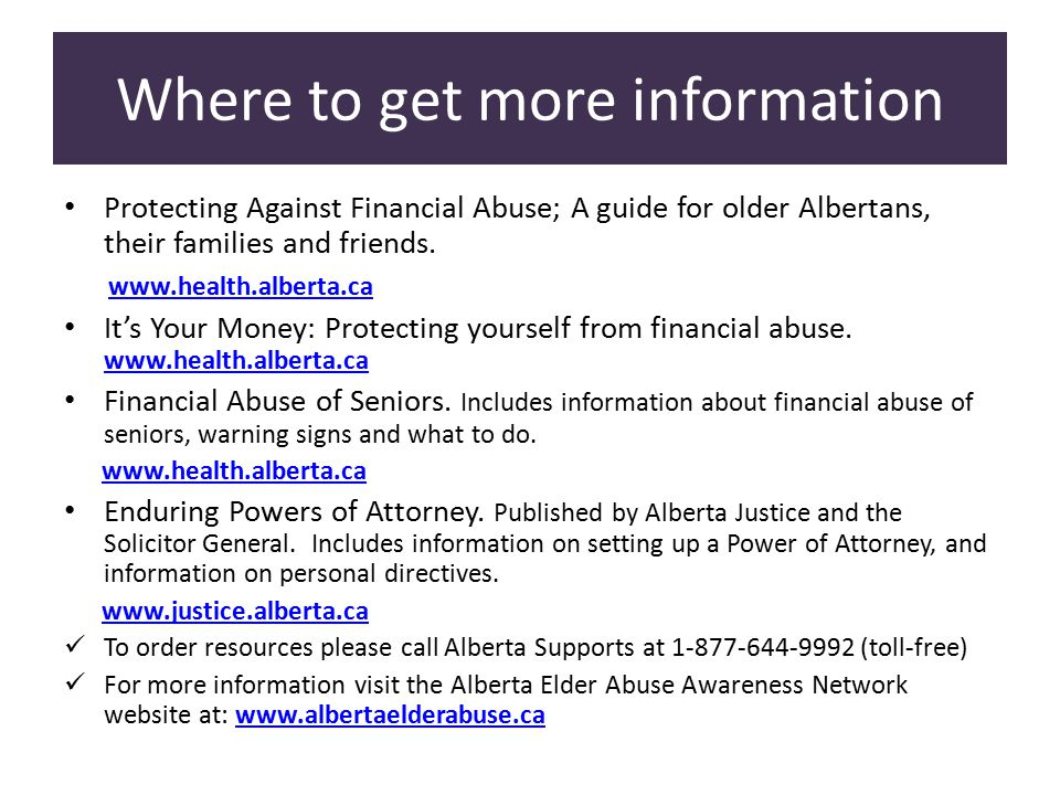 Where to get more information Protecting Against Financial Abuse; A guide for older Albertans, their families and friends.
