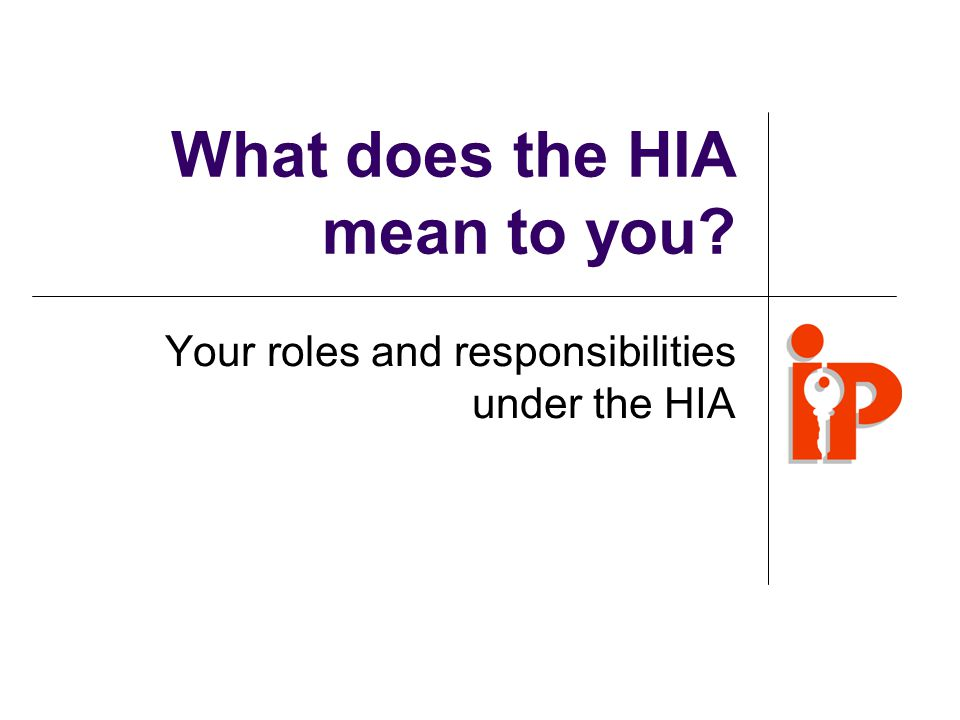 What does the HIA mean to you? Your roles and responsibilities under the HIA