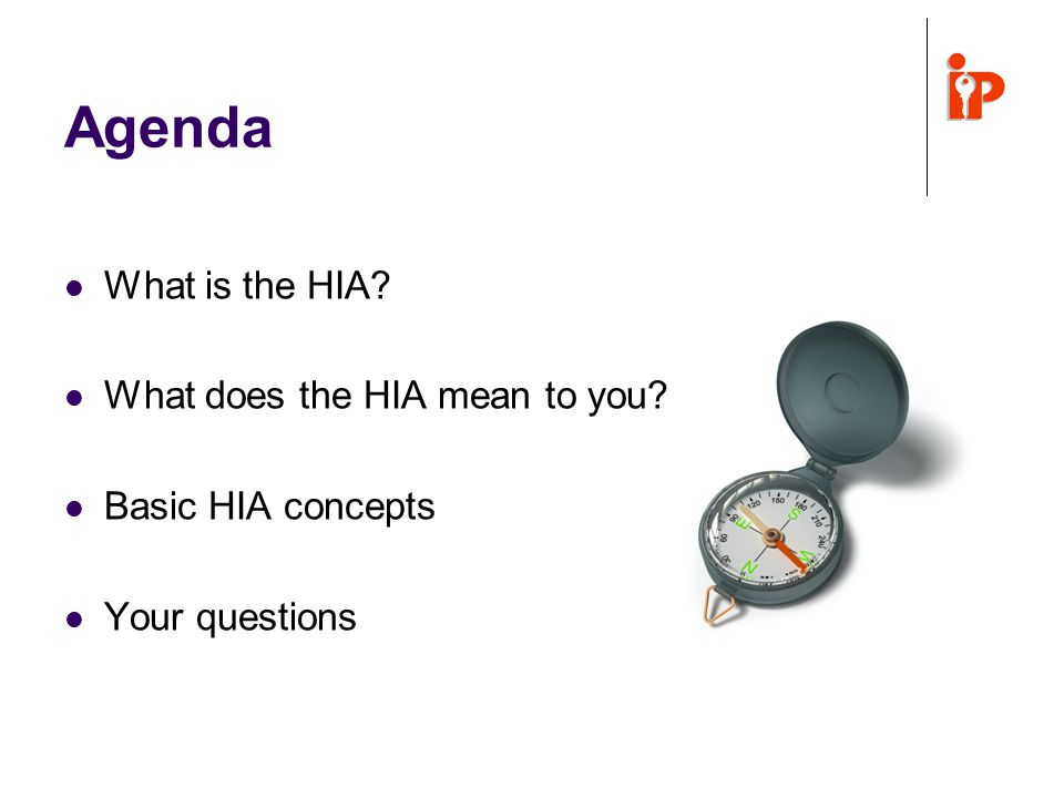 Agenda What is the HIA What does the HIA mean to you Basic HIA concepts Your questions