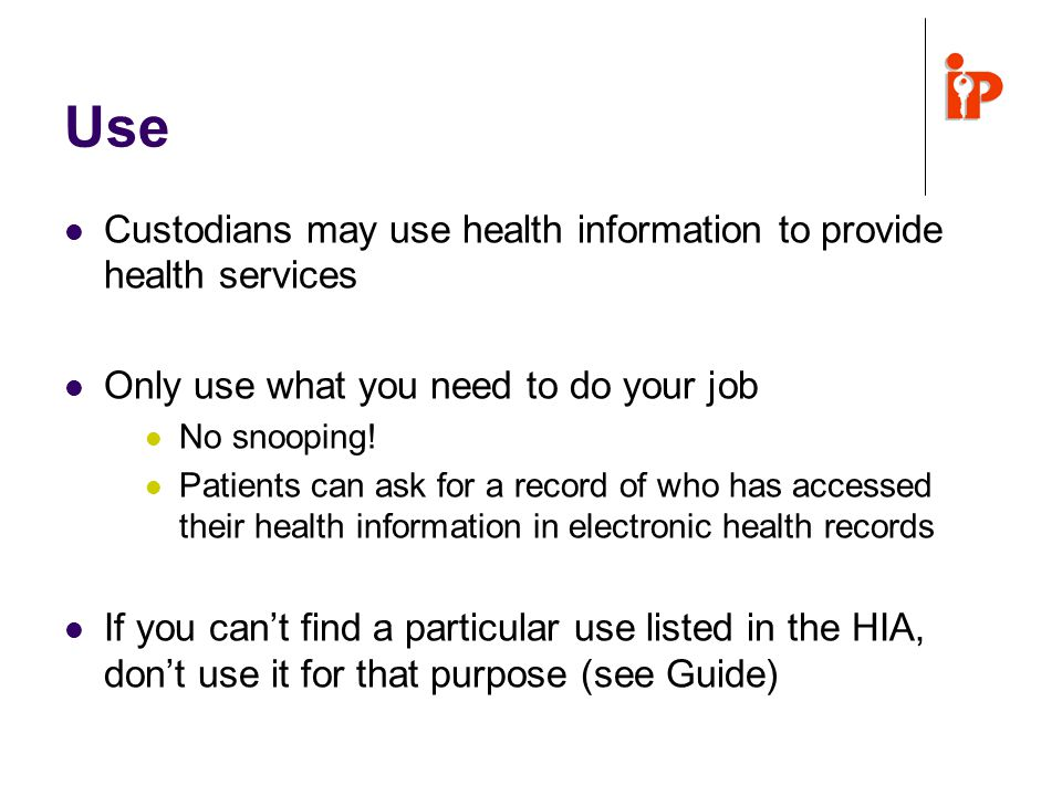 Use Custodians may use health information to provide health services Only use what you need to do your job No snooping.