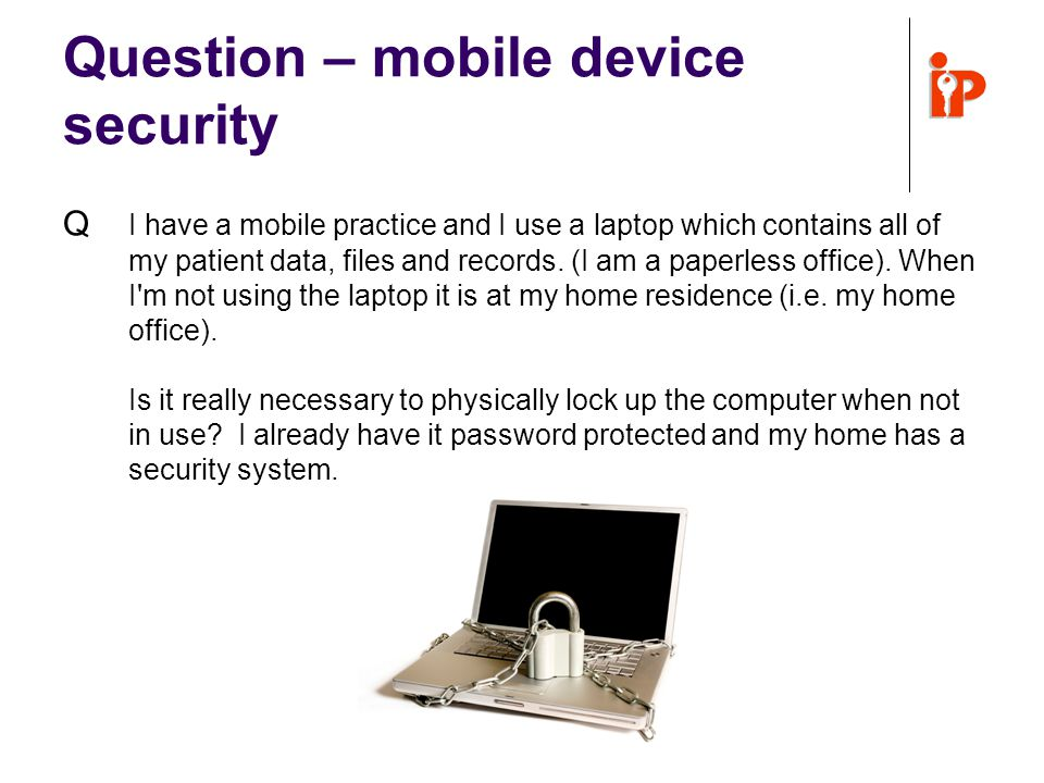 Question – mobile device security Q I have a mobile practice and I use a laptop which contains all of my patient data, files and records.