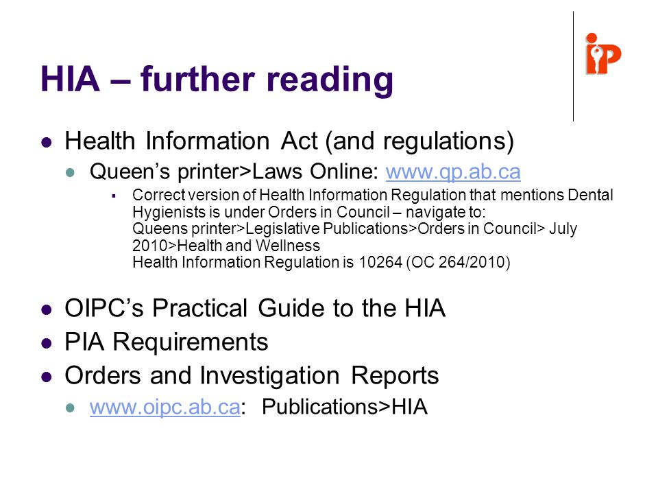 HIA – further reading Health Information Act (and regulations) Queen's printer>Laws Online: www.qp.ab.cawww.qp.ab.ca  Correct version of Health Information Regulation that mentions Dental Hygienists is under Orders in Council – navigate to: Queens printer>Legislative Publications>Orders in Council> July 2010>Health and Wellness Health Information Regulation is 10264 (OC 264/2010) OIPC's Practical Guide to the HIA PIA Requirements Orders and Investigation Reports www.oipc.ab.ca: Publications>HIA www.oipc.ab.ca