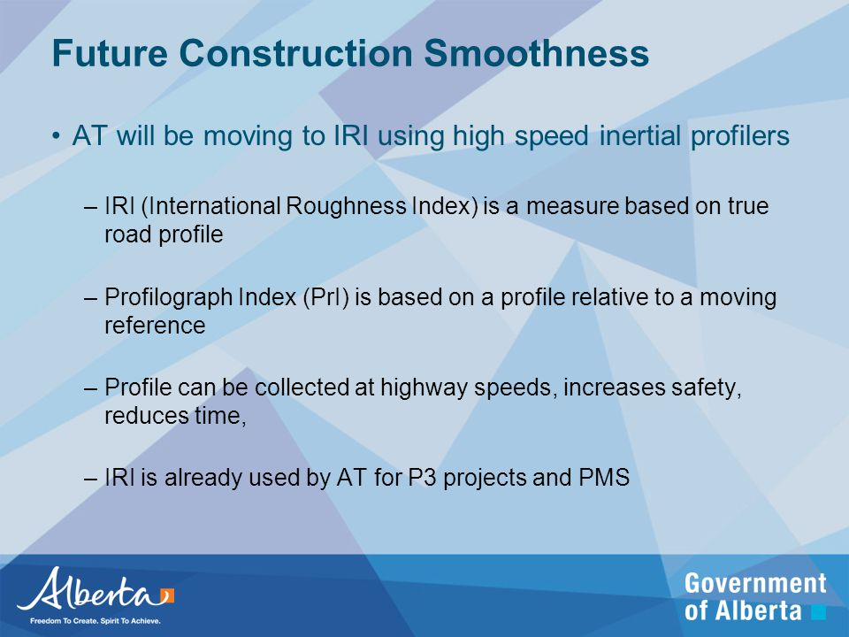 Future Construction Smoothness AT will be moving to IRI using high speed inertial profilers –IRI (International Roughness Index) is a measure based on true road profile –Profilograph Index (PrI) is based on a profile relative to a moving reference –Profile can be collected at highway speeds, increases safety, reduces time, –IRI is already used by AT for P3 projects and PMS