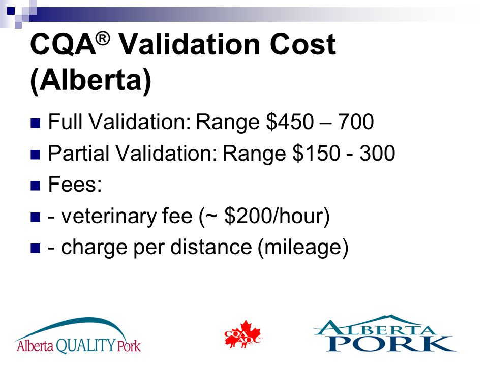 CQA ® Validation Cost (Alberta) Full Validation: Range $450 – 700 Partial Validation: Range $150 - 300 Fees: - veterinary fee (~ $200/hour) - charge per distance (mileage)