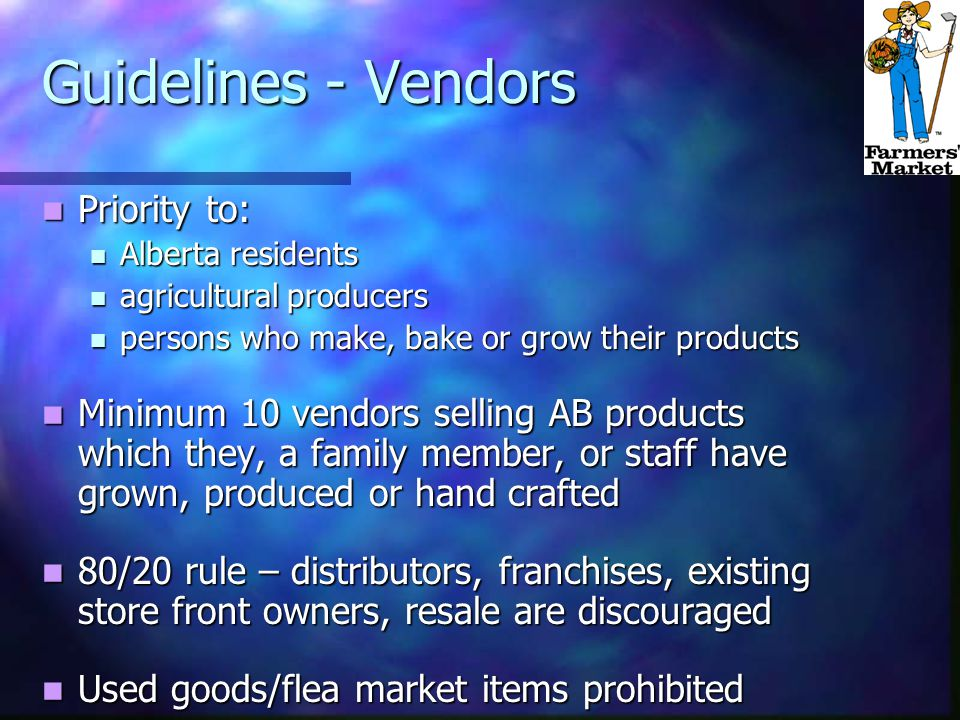 Guidelines - Vendors Priority to: Priority to: Alberta residents Alberta residents agricultural producers agricultural producers persons who make, bake or grow their products persons who make, bake or grow their products Minimum 10 vendors selling AB products which they, a family member, or staff have grown, produced or hand crafted Minimum 10 vendors selling AB products which they, a family member, or staff have grown, produced or hand crafted 80/20 rule – distributors, franchises, existing store front owners, resale are discouraged 80/20 rule – distributors, franchises, existing store front owners, resale are discouraged Used goods/flea market items prohibited Used goods/flea market items prohibited