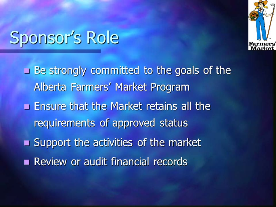 Sponsor's Role Be strongly committed to the goals of the Alberta Farmers' Market Program Be strongly committed to the goals of the Alberta Farmers' Market Program Ensure that the Market retains all the requirements of approved status Ensure that the Market retains all the requirements of approved status Support the activities of the market Support the activities of the market Review or audit financial records Review or audit financial records