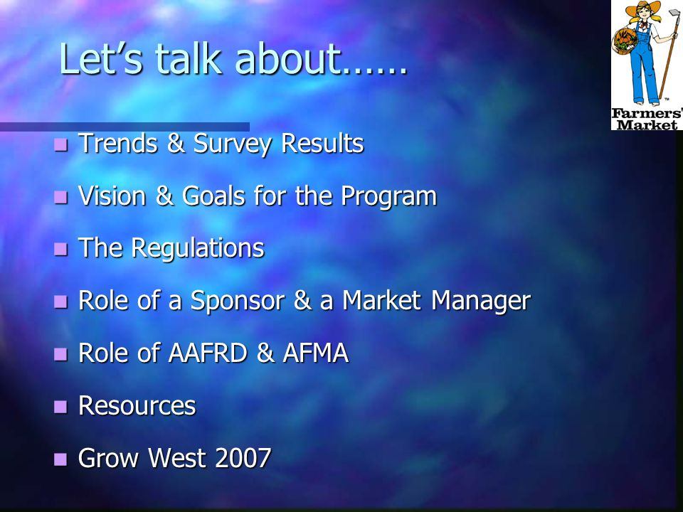 Let's talk about…… Trends & Survey Results Trends & Survey Results Vision & Goals for the Program Vision & Goals for the Program The Regulations The Regulations Role of a Sponsor & a Market Manager Role of a Sponsor & a Market Manager Role of AAFRD & AFMA Role of AAFRD & AFMA Resources Resources Grow West 2007 Grow West 2007
