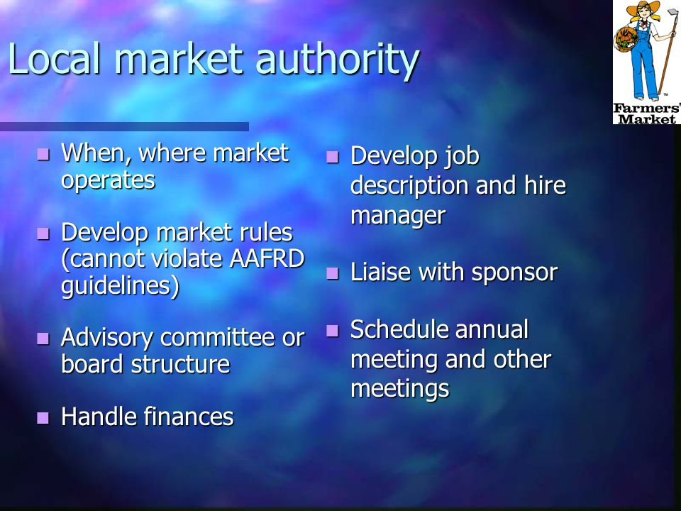 Local market authority When, where market operates When, where market operates Develop market rules (cannot violate AAFRD guidelines) Develop market rules (cannot violate AAFRD guidelines) Advisory committee or board structure Advisory committee or board structure Handle finances Handle finances Develop job description and hire manager Liaise with sponsor Schedule annual meeting and other meetings