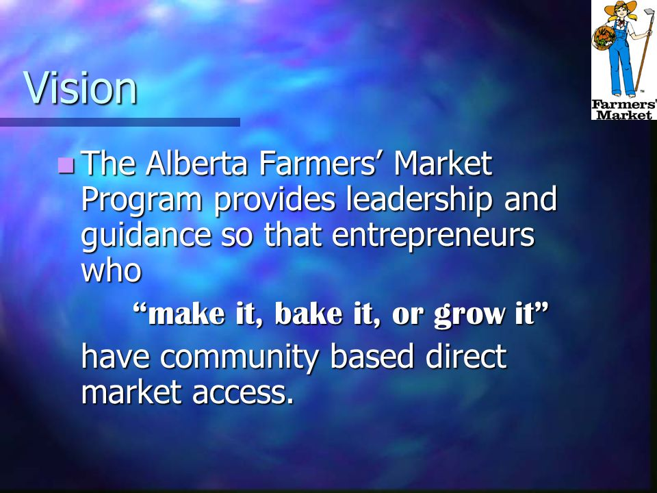 Approved Market Program Goals Venue for producers to sell products directly to consumers Venue for producers to sell products directly to consumers Provide direct market access of safe and high quality Alberta agricultural and agri-food products Provide direct market access of safe and high quality Alberta agricultural and agri-food products Maximize or increase vendor profitability Maximize or increase vendor profitability Enhance community development Enhance community development To provide an opportunity for vendors and managers to acquire skills To provide an opportunity for vendors and managers to acquire skills