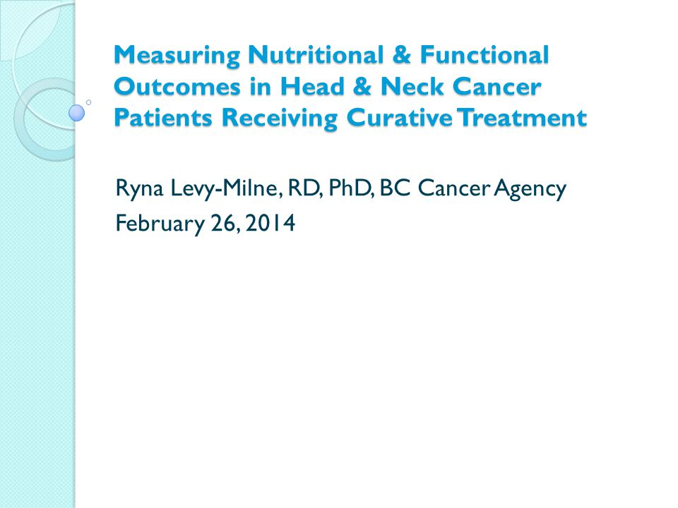 Measuring Nutritional & Functional Outcomes in Head & Neck Cancer Patients Receiving Curative Treatment Ryna Levy-Milne, RD, PhD, BC Cancer Agency February 26, 2014