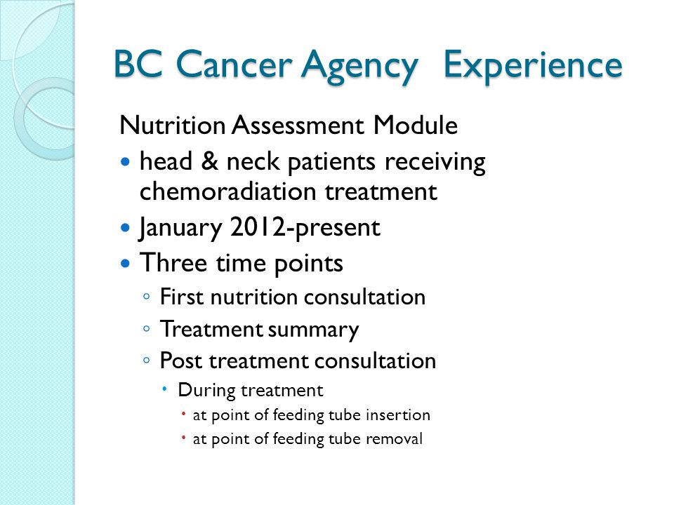 BC Cancer Agency Experience Nutrition Assessment Module head & neck patients receiving chemoradiation treatment January 2012-present Three time points ◦ First nutrition consultation ◦ Treatment summary ◦ Post treatment consultation  During treatment  at point of feeding tube insertion  at point of feeding tube removal