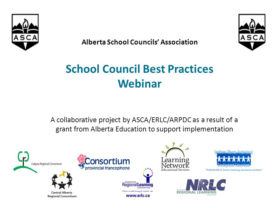 A collaborative project by ASCA/ERLC/ARPDC as a result of a grant from Alberta Education to support implementation Alberta School Councils' Association School Council Best Practices Webinar