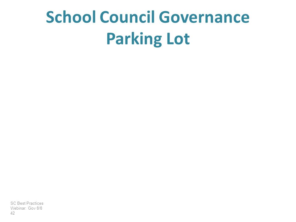 School Council Governance Parking Lot SC Best Practices Webinar: Gov 8/8 42